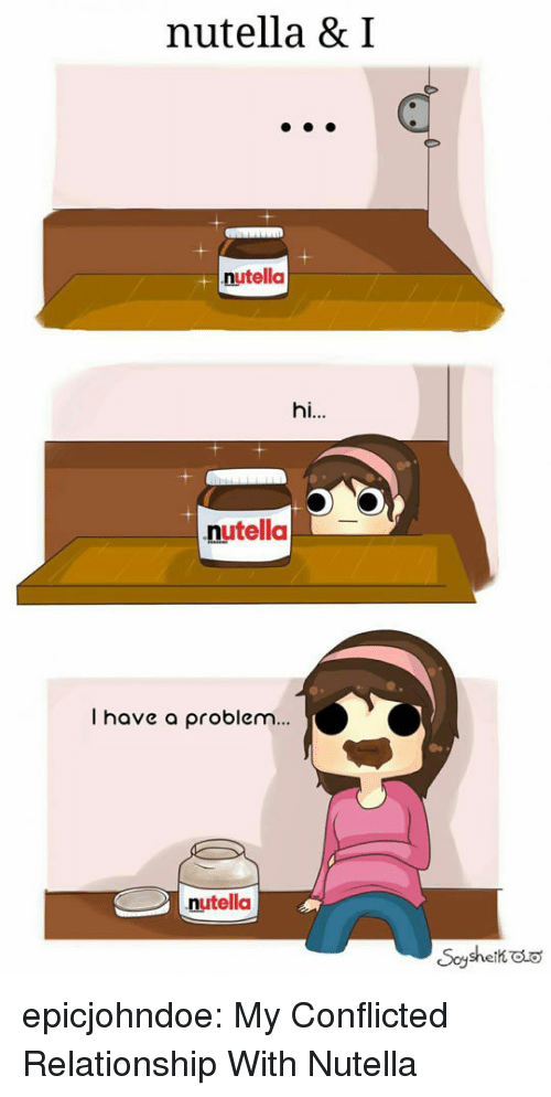 Tumblr, Blog, and Nutella: nutella & I  nutella  hi..  nutella  I have a problem...  nutella epicjohndoe:  My Conflicted Relationship With Nutella