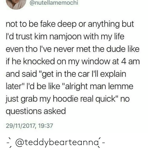 """Grab My: @nutellamemochi  not to be fake deep or anything but  I'd trust kim namjoon with my life  even tho lI've never met the dude like  if he knocked on my window at 4 am  and said """"get in the car I'll explain  later"""" I'd be like """"alright man lemme  just grab my hoodie real quick"""" no  questions asked  29/11/2017, 19:37 - ̗̀ @teddybearteanna  ̖́-"""