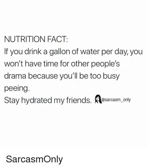 Friends, Funny, and Memes: NUTRITION FACT  If you drink a gallon of water per day, you  won't have time for other people's  drama because you'll be too busy  peeing  Stay hydrated my friends. osarcasm only SarcasmOnly