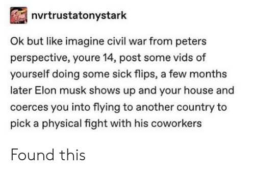 civil: nvrtrustatonystark  Ok but like imagine civil war from peters  perspective, youre 14, post some vids of  yourself doing some sick flips, a few months  later Elon musk shows up and your house and  coerces you into flying to another country to  pick a physical fight with his coworkers Found this