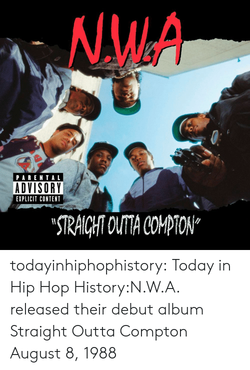 """August 8: NW.A  PARENTAL  ADVISORY  EXPLICIT CONTENT  STRAICHT OUTA COPTON"""" todayinhiphophistory:  Today in Hip Hop History:N.W.A. released their debut album Straight Outta Compton August 8, 1988"""