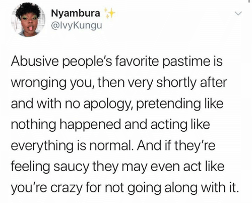 Saucy: Nyambura  @lvyKungu  Abusive people's favorite pastime is  wronging you, then very shortly after  and with no apology, pretending like  nothing happened and acting like  everything is normal. And if they're  feeling saucy they may even act like  you're crazy for not going along with it.