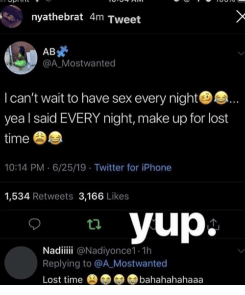 Iphone, Sex, and Twitter: nyathebrat 4m Tweet  AB  @A_Mostwanted  Ican't wait to have sex every night.  yea I said EVERY night, make up for lost  time  10:14 PM 6/25/19 Twitter for iPhone  1,534 Retweets 3,166 Likes  yup  Nadii @Nadiyonce1. 1h  Replying to @A_Mostwanted  Lost time  bahahahahaaa