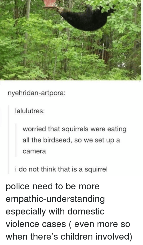 Children, Ironic, and Police: nyehridan-artpora:  lalulutres:  worried that squirrels were eating  all the birdseed, so we set up a  camera  i do not think that is a squirrel police need to be more empathic-understanding especially with domestic violence cases ( even more so when there's children involved)