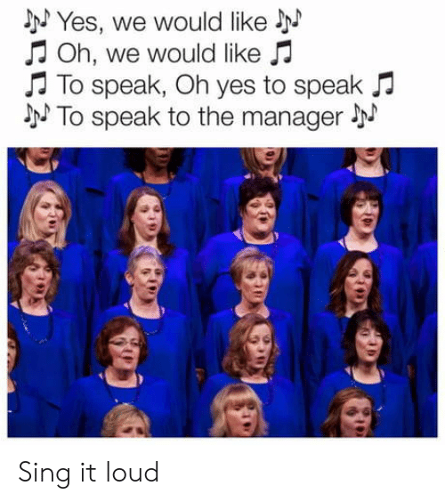 oh yes: NYes, we would like  Oh, we would like  To speak, Oh yes to speak  NTo speak to the manager Sing it loud