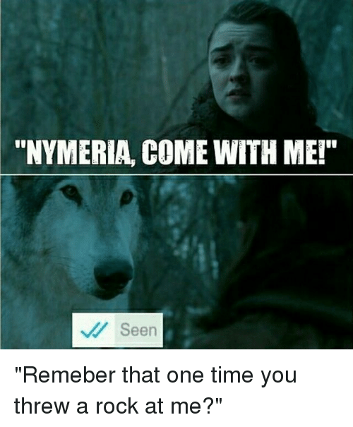"""Threws: """"NYMERIA, COME WITH ME!""""  Seen """"Remeber that one time you threw a rock at me?"""""""