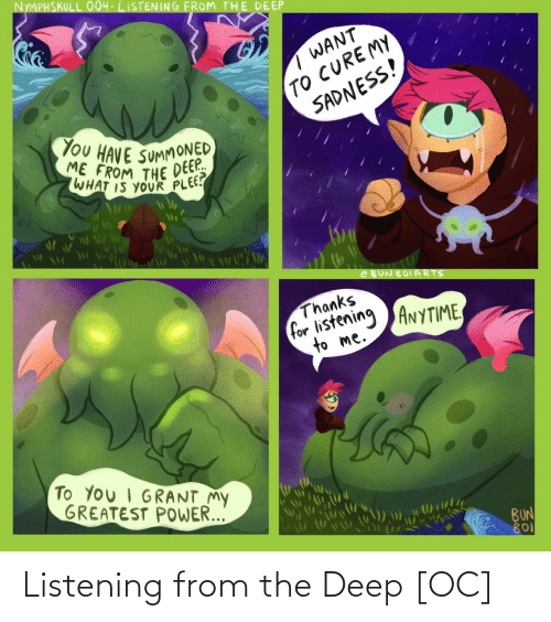 E: NYMPHSKULL O004-LISTENING FROM THE DEEP  TO CUREMY  SADNESS!  WANT  You HAVE SUMMONED  ME FROM THE DEEP.  DEEP.  WHAT IS YOUR PLEE?  e BUN BOIARTS  Thanks  for listening ANYTIME,  to me.  To You I GRANT My  GREATEST POWER...  BUN  BO Listening from the Deep [OC]
