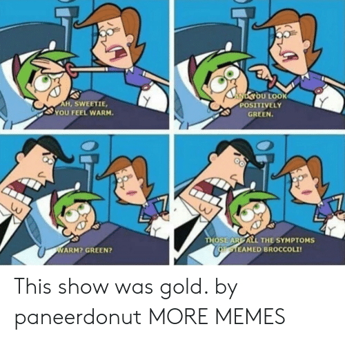 broccoli: NYOU LOOK  POSITIVELY  AH, SWEETIE,  YOU FEEL WARM.  GREEN.  THOSE ARE ALL THE SYMPTOMS  CoaTEAMED BROCCOLI  WARM? GREEN? This show was gold. by paneerdonut MORE MEMES