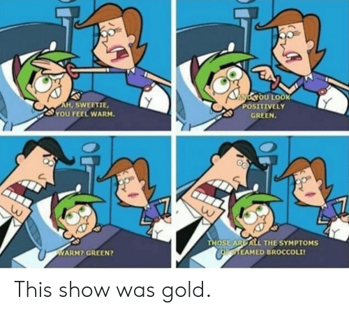 broccoli: NYOU LOOK  POSITIVELY  AH, SWEETIE,  YOU FEEL WARM.  GREEN.  THOSE ARE ALL THE SYMPTOMS  CoaTEAMED BROCCOLI  WARM? GREEN? This show was gold.