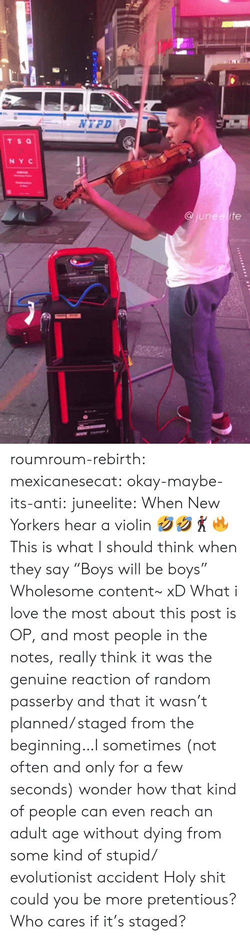 "Love, Pretentious, and Shit: NYPD  TS Q  NY C  junee ite roumroum-rebirth:  mexicanesecat:  okay-maybe-its-anti:  juneelite: When New Yorkers hear a violin 🤣🤣🕺🏾🔥  This is what I should think when they say ""Boys will be boys""  Wholesome content~ xD  What i love the most about this post is OP, and most people in the notes, really think it was the genuine reaction of random passerby and that it wasn't planned/ staged from the beginning…I sometimes (not often and only for a few seconds) wonder how that kind of people can even reach an adult age without dying from some kind of stupid/ evolutionist accident  Holy shit could you be more pretentious? Who cares if it's staged?"