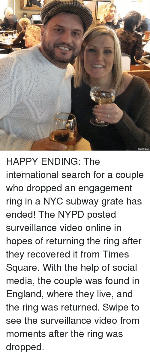 England, Memes, and Social Media: @NYPDNews HAPPY ENDING: The international search for a couple who dropped an engagement ring in a NYC subway grate has ended! The NYPD posted surveillance video online in hopes of returning the ring after they recovered it from Times Square. With the help of social media, the couple was found in England, where they live, and the ring was returned. Swipe to see the surveillance video from moments after the ring was dropped.