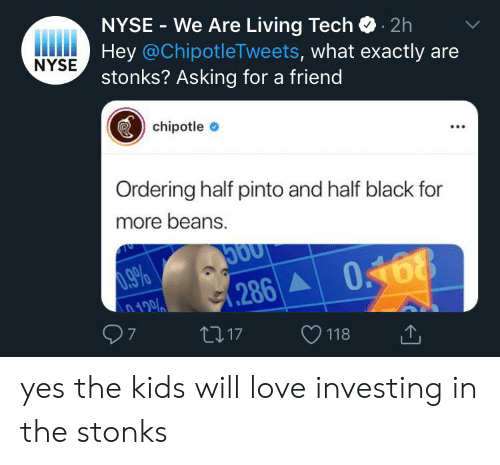 Nyse: NYSE We Are Living Tech2h  Hey @ChipotleTweets, what exactly are  stonks? Asking for a friend  NYSE  chipotle  Ordering half pinto and half black for  more beans.  0.9%  n100  7  .286  t217  118 yes the kids will love investing in the stonks