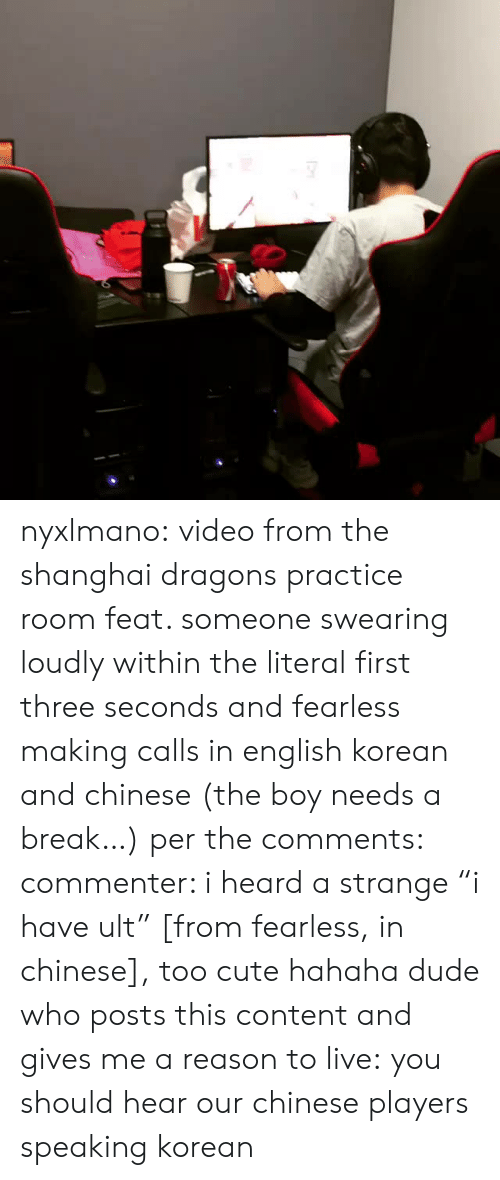 """Reason To Live: nyxlmano: video from the shanghai dragons practice room feat. someone swearing loudly within the literal first three seconds and fearless making calls in english korean and chinese (the boy needs a break…) per the comments: commenter: i heard a strange""""i have ult"""" [from fearless, in chinese], too cute hahahadude who posts this content and gives me a reason to live:you should hear our chinese players speaking korean"""