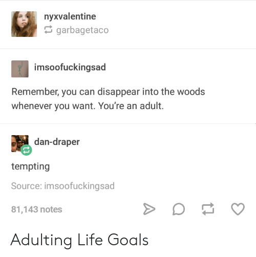life goals: nyxvalentine  garbagetaco  im  soofuckingsad  Remember, you can disappear into the woods  whenever you want. You're an adult.  dan-draper  tempting  Source: imsoofuckingsad  81,143 notes Adulting Life Goals