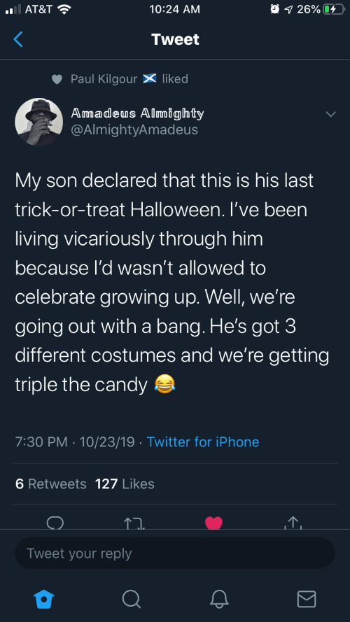growing: O 1 26% 4  AT&T ?  10:24 AM  Tweet  Paul Kilgour X liked  Amadeus Almighty  @AlmightyAmadeus  My son declared that this is his last  trick-or-treat Halloween. I've been  living vicariously through him  because l'd wasn't allowed to  celebrate growing up. Well, we're  going out with a bang. He's got 3  different costumes and we're getting  triple the candy a  7:30 PM · 10/23/19 · Twitter for iPhone  6 Retweets 127 Likes  Tweet your reply
