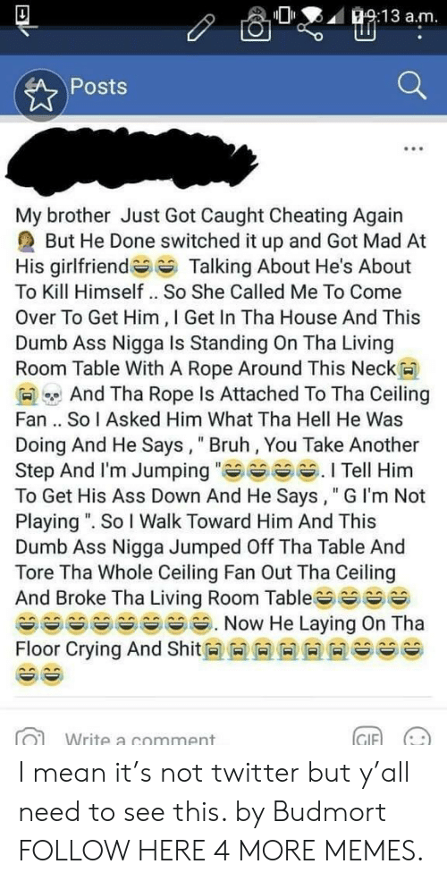"Ass, Bruh, and Cheating: O:13 a.m  Posts  My brother Just Got Caught Cheating Again  But He Done switched it up and Got Mad At  His girlfriendTalking About He's About  To Kill Himself .. So She Called Me To Come  Over To Get Him, I Get In Tha House And This  Dumb Ass Nigga Is Standing On Tha Living  Room Table With A Rope Around This Neck  And Tha Rope Is Attached To Tha Ceiling  Fan .. So I Asked Him What Tha Hell He Was  Doing And He Says, Bruh, You Take Another  Step And l'm Jumping Tell Him  To Get His Ass Down And He Says, "" G I'm Not  Playing "". So I Walk Toward Him And This  Dumb Ass Nigga Jumped Off Tha Table And  Tore Tha Whole Ceiling Fan Out Tha Ceiling  And Broke Tha Living Room Table^^ ^ ^^ ︶  Floor Crying And Shit M M M M M M es ^^  Write a comment  GIF)  (나 I mean it's not twitter but y'all need to see this. by Budmort FOLLOW HERE 4 MORE MEMES."