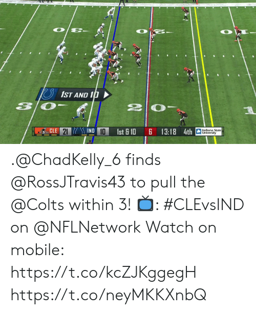 Indianapolis Colts, Memes, and Indiana: O  1ST AND 10  IND 10  CLE 21  Indiana State  University  1st & 10  13:18 4th .@ChadKelly_6 finds @RossJTravis43 to pull the @Colts within 3!  📺: #CLEvsIND on @NFLNetwork Watch on mobile: https://t.co/kcZJKggegH https://t.co/neyMKKXnbQ