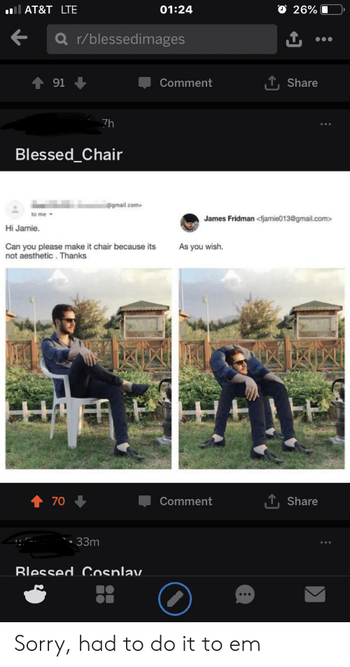 Blessed, Sorry, and Aesthetic: O 26%  AT&T LTE  01:24  r/blessedimages  ,T, Share  91  Comment  7h  Blessed_Chair  @gmail.com  to me  James Fridman <fjamie013@gmail.com>  Hi Jamie  Can you please make it chair because its  not aesthetic. Thanks  As you wish.  70  Comment  Share  33m  Blessed Cosnlav. Sorry, had to do it to em