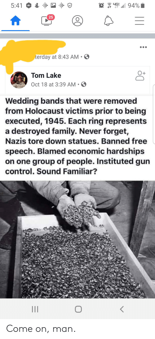 Family, Control, and Free: O 3 4GE l 94%|  5:41  Hi.  25  terday at 8:43 AM  Tom Lake  Oct 18 at 3:39 AM • O  Wedding bands that were removed  from Holocaust victims prior to being  executed, 1945. Each ring represents  a destroyed family. Never forget,  Nazis tore down statues. Banned free  speech. Blamed economic hardships  on one group of people. Instituted gun  control. Sound Familiar? Come on, man.