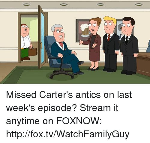 Antic: O  3 Missed Carter's antics on last week's episode? Stream it anytime on FOXNOW: http://fox.tv/WatchFamilyGuy