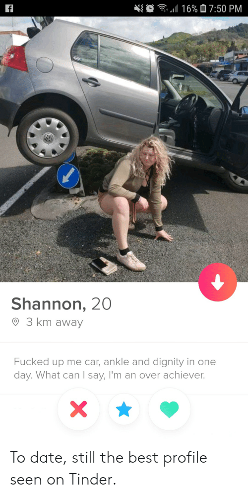 dignity: *{ O 31 16% Ô 7:50 PM  Shannon, 20  O 3 km away  Fucked up me car, ankle and dignity in one  day. What can I say, I'm an over achiever.  | To date, still the best profile seen on Tinder.