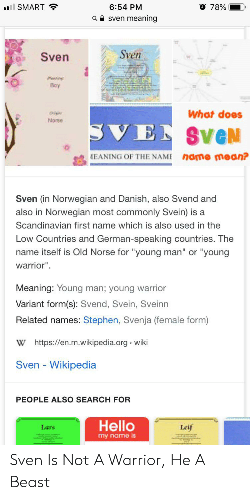 """Hello, Stephen, and Wikipedia: O 78%  6:54 PM  ll SMART  meaning  a Sven  Sven  Sven  Meelng  Boy  What does  Origin  Norse  SVEN SVeN  nome mean?  EANING OF THE NAME  Sven (in Norwegian and Danish, also Svend and  also in Norwegian most commonly Svein) is a  Scandinavian first name which is also used in the  Low Countries and German-speaking countries. The  name itself is Old Norse for """"young man"""" or """"young  warrior""""  Meaning: Young man; young warrior  Variant form(s): Svend, Svein, Sveinn  Related names: Stephen, Svenja (female form)  W https://en.m.wikipedia.org wiki  Sven - Wikipedia  PEOPLE ALSO SEARCH FOR  Hello  Leif  Lars  my name is Sven Is Not A Warrior, He A Beast"""