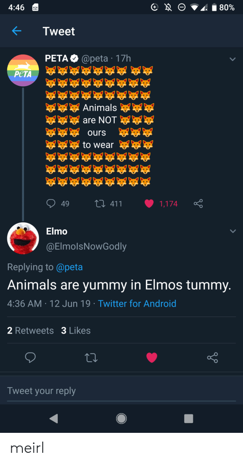 Yummy: O  80%  4:46  Tweet  PETA @peta 17h  РЕТА  Animals  are NOT  ours  to wear  L411  49  1,174  Elmo  @ElmolsNowGodly  Replying to @peta  Animals are yummy in Elmos tummy.  4:36 AM 12 Jun 19 Twitter for Android  2 Retweets 3 Likes  Tweet your reply meirl