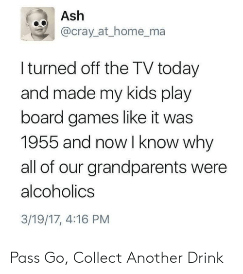 Ash, Games, and Home: o Ash  @cray_at_home_ma  I turned off the TV today  and made my kids play  board games like it was  1955 and now I know why  all of our grandparents were  alcoholics  3/19/17, 4:16 PM Pass Go, Collect Another Drink