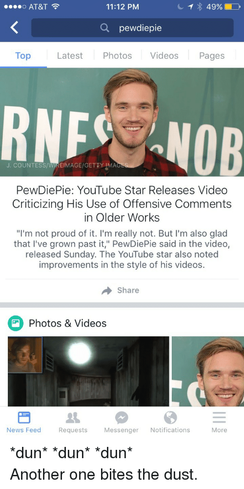 """Youtube Star: o AT&T  11:12 PM  Q pewdiepie  Top  Latest Photos Videos Pages  RNF NOB  J. COUNTESS/WIREIMAGE/GETTY IMA  PewDiePie: YouTube Star Releases Video  Criticizing His Use of Offensive Comments  in Older Works  """"I'm not proud of it. I'm really not. But l'm also glad  that I've grown past it,"""" PewDiePie said in the video,  released Sunday. The YouTube star also noted  improvements in the style of his videos.  → share  Photos & Videos  News Feed  Requests  Messenger Notifications  More <p>*dun* *dun* *dun*<br/> Another one bites the dust.</p>"""