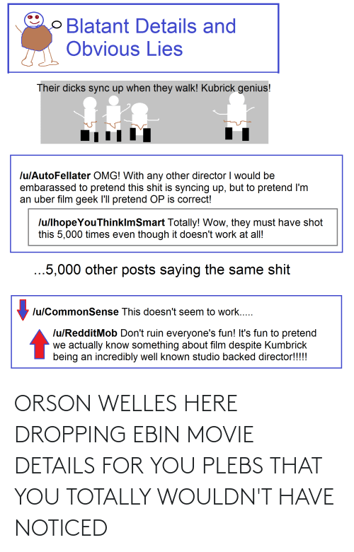 orson welles: O Blatant Details and  Obvious Lies  Their dicks sync up when they walk! Kubrick genius!  lulAutoFellater OMG! With any other director I would be  embarassed to pretend this shit is syncing up, but to pretend I'm  an uber film geek l'll pretend OP is correct!  lu/lhopeYouThinklmSmart Totally! Wow, they must have shot  this 5,000 times even though it doesn't work at all!  ...5,000 other posts saying the same shit  lu/CommonSense This doesn't seem to work...  lu/RedditMob Don't ruin everyone's fun! It's fun to pretend  we actually know something about film despite Kumbrick  being an incredibly well known studio backed director!!!!! ORSON WELLES HERE DROPPING EBIN MOVIE DETAILS FOR YOU PLEBS THAT YOU TOTALLY WOULDN'T HAVE NOTICED