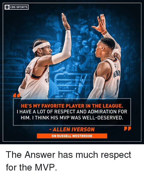Allen Iverson: O CBS SPORTS  HE'S MY FAVORITE PLAYER IN THE LEAGUE.  I HAVE A LOT OF RESPECT AND ADMIRATION FOR  HIM. I THINK HIS MVP WAS WELL-DESERVED  ALLEN IVERSON  ON RUSSELL WESTBROOK The Answer has much respect for the MVP.