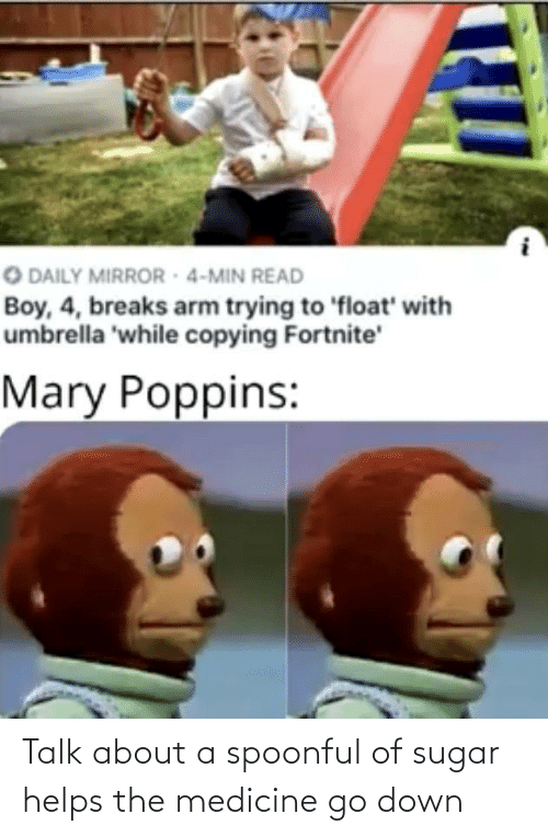 min: O DAILY MIRROR - 4-MIN READ  Boy, 4, breaks arm trying to 'float' with  umbrella 'while copying Fortnite'  Mary Poppins: Talk about a spoonful of sugar helps the medicine go down