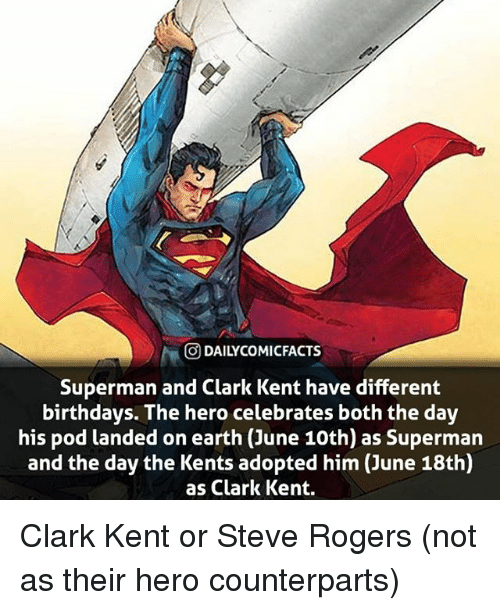 Clark Kent, Memes, and Superman: O DAILYCOMICFACTS  Superman and Clark Kent have different  birthdays. The hero celebrates both the day  his pod landed on earth (June 10th) as Superman  and the day the Kents adopted him (June 18th)  as Clark Kent. Clark Kent or Steve Rogers (not as their hero counterparts)
