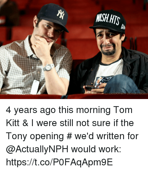 Memes, Work, and 🤖: O deborah abramsOR 4 years ago this morning Tom Kitt & I were still not sure if the Tony opening # we'd written for @ActuallyNPH would work: https://t.co/P0FAqApm9E