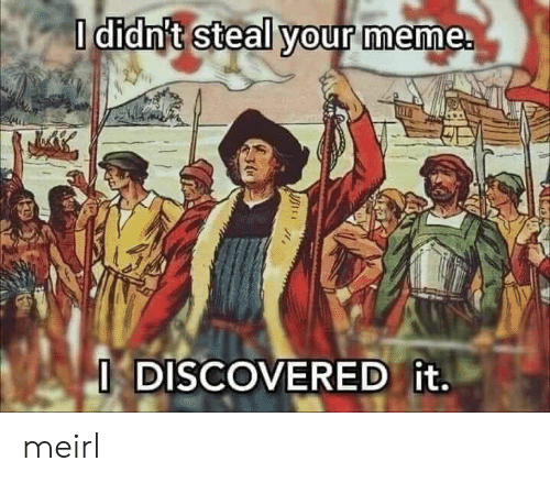 Your Meme: O didn't steal your meme.  ODISCOVERED it. meirl