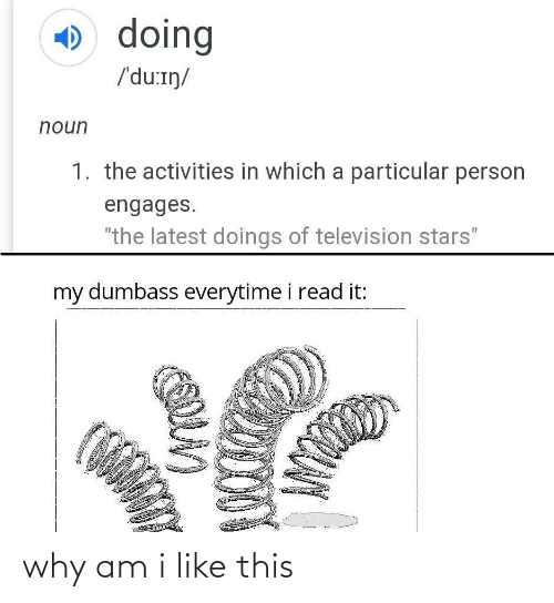 "Activities: O doing  /'du:iŋ/  noun  1. the activities in which a particular person  engages.  ""the latest doings of television stars""  %3D  my dumbass everytime i read it: why am i like this"