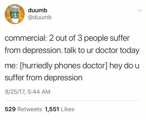 Doctor, Depression, and Today: O)  duumb  @duumb  commercial: 2 out of 3 people suffer  from depression. talk to ur doctor today  me: [hurriedly phones doctor] hey do u  suffer from depression  8/25/17, 5:44 AM  529 Retweets 1,551 Likes