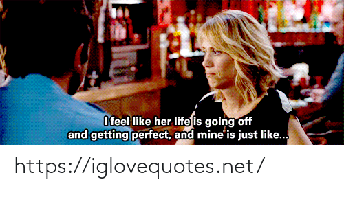 Life, Her, and Net: O feel like her life is going off  and getting perfect, and mine'is just like.. https://iglovequotes.net/