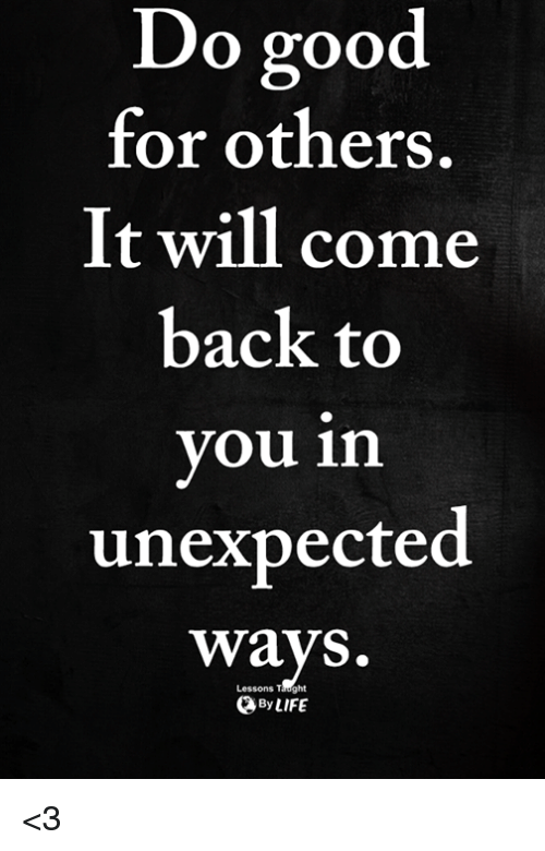 Good, Back, and Will: o good  for others.  It will come  back to  you in  unexpected  ways.  Lessons Taught  ByLIFE <3