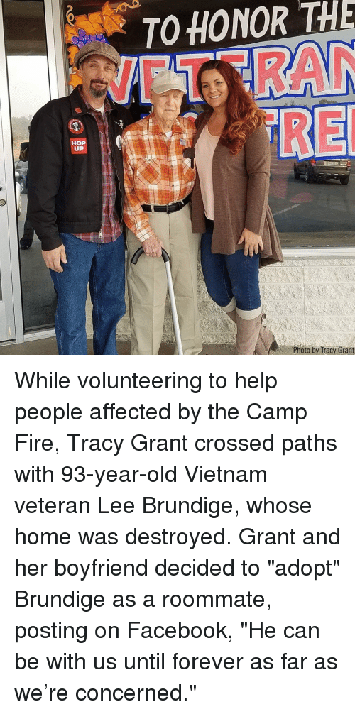 """Facebook, Fire, and Memes: O HONOR THE  UP  Photo by Iracy Grant While volunteering to help people affected by the Camp Fire, Tracy Grant crossed paths with 93-year-old Vietnam veteran Lee Brundige, whose home was destroyed. Grant and her boyfriend decided to """"adopt"""" Brundige as a roommate, posting on Facebook, """"He can be with us until forever as far as we're concerned."""""""