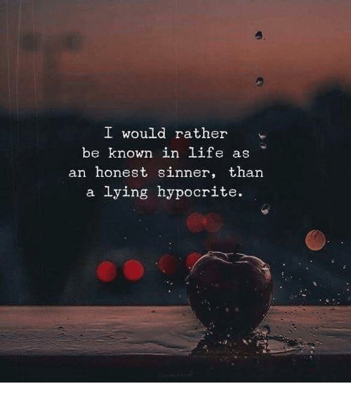 Life, Hypocrite, and Lying: o.  I would rather  be known in life as  an honest sinner, than  a lying hypocrite.