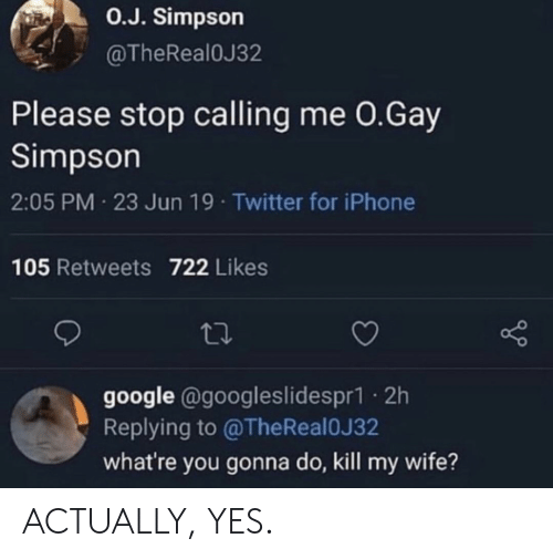 simpson: O.J. Simpson  @TheRealOJ32  Please stop calling me 0.Gay  Simpson  2:05 PM 23 Jun 19 Twitter for iPhone  105 Retweets 722 Likes  google @googleslidespr1. 2h  Replying to @TheReal0J32  what're you gonna do, kill my wife? ACTUALLY, YES.