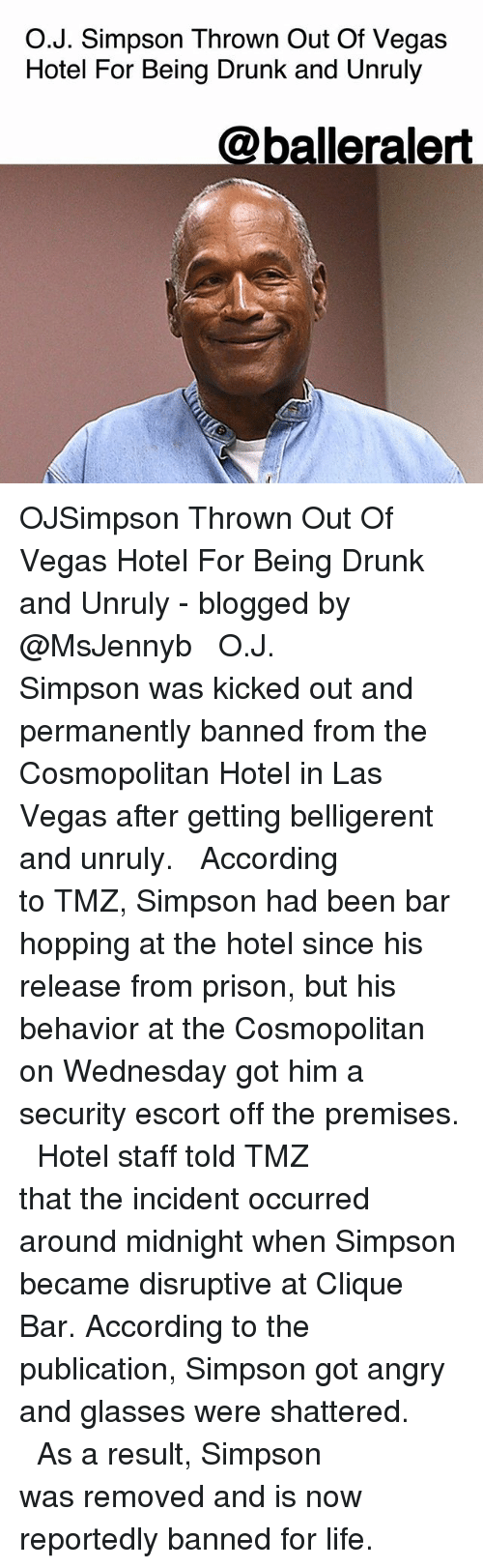 Cosmopolitan: O.J. Simpson Thrown Out Of Vegas  Hotel For Being Drunk and Unruly  @balleralert OJSimpson Thrown Out Of Vegas Hotel For Being Drunk and Unruly - blogged by @MsJennyb ⠀⠀⠀⠀⠀⠀⠀ ⠀⠀⠀⠀⠀⠀⠀ O.J. Simpson was kicked out and permanently banned from the Cosmopolitan Hotel in Las Vegas after getting belligerent and unruly. ⠀⠀⠀⠀⠀⠀⠀ ⠀⠀⠀⠀⠀⠀⠀ According to TMZ, Simpson had been bar hopping at the hotel since his release from prison, but his behavior at the Cosmopolitan on Wednesday got him a security escort off the premises. ⠀⠀⠀⠀⠀⠀⠀ ⠀⠀⠀⠀⠀⠀⠀ Hotel staff told TMZ that the incident occurred around midnight when Simpson became disruptive at Clique Bar. According to the publication, Simpson got angry and glasses were shattered. ⠀⠀⠀⠀⠀⠀⠀ ⠀⠀⠀⠀⠀⠀⠀ As a result, Simpson was removed and is now reportedly banned for life.