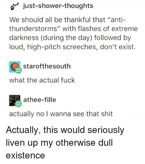 """Shit, Shower, and Shower Thoughts: o just-shower-thoughts  We should all be thankful that """"anti  thunderstorms"""" with flashes of extreme  darkness (during the day) followed by  loud, high-pitch screeches, don't exist.  starofthesouth  what the actual fuck  athee-fille  actually no I wanna see that shit Actually, this would seriously liven up my otherwise dull existence"""