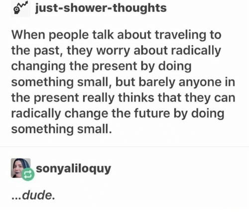 Dude, Future, and Shower: o just-shower-thoughts  When people talk about traveling to  the past, they worry about radically  changing the present by doing  something small, but barely anyone in  the present really thinks that they can  radically change the future by doing  something small.  島sonyaliloquy  ...dude.