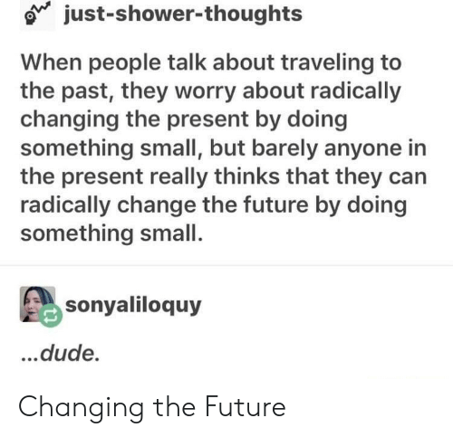 Dude, Future, and Shower: o just-shower-thoughts  When people talk about traveling to  the past, they worry about radically  changing the present by doing  something small, but barely anyone in  the present really thinks that they can  radically change the future by doing  something small.  sonyaliloquy  .dude. Changing the Future