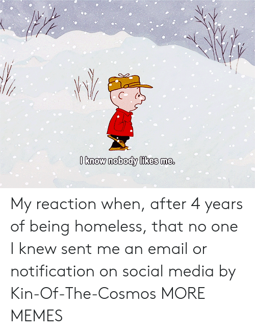 Dank, Homeless, and Memes: O know nobody likes me, My reaction when, after 4 years of being homeless, that no one I knew sent me an email or notification on social media by Kin-Of-The-Cosmos MORE MEMES