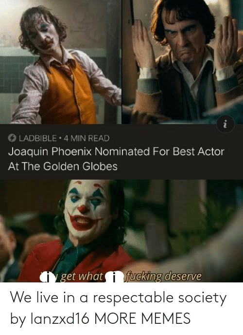 actor: O LADBIBLE 4 MIN READ  Joaquin Phoenix Nominated For Best Actor  At The Golden Globes  fucking deserve  get what We live in a respectable society by lanzxd16 MORE MEMES