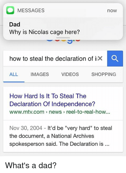 "How To Steal: O MESSAGES  nOW  Dad  Why is Nicolas cage here?  how to steal the declaration of i  O  SHOPPING  ALL  IMAGES  VIDEOS  How Hard Is It To Steal The  Declaration Of Independence?  www.mtv.com news reel-to-real-how...  Nov 30, 2004  It'd be ""very hard"" to steal  the document, a National Archives  spokesperson said. The Declaration is What's a dad?"
