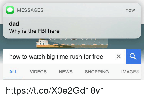 Big Time Rush: O MESSAGES  noW  dad  Why is the FBI here  how to watch big time rush for free  X O  SHOPPING  ALL  VIDEOS  IMAGES  NEWS https://t.co/X0e2Gd18v1